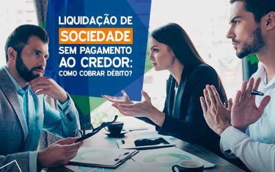 Liquidação de sociedade sem pagamento ao credor: Como cobrar o débito?