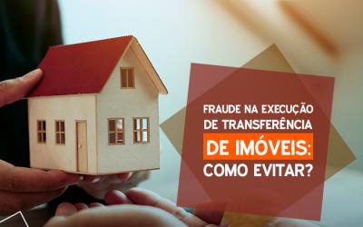 Fraude na execução na transferência de imóveis: como evitar